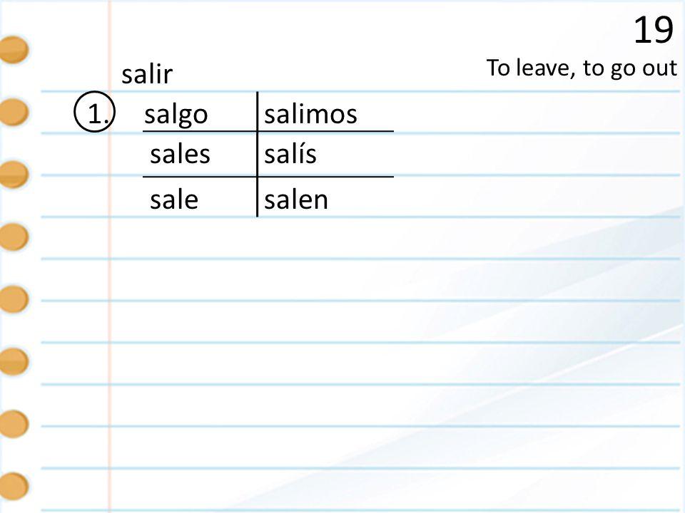 19 1. To leave, to go out salir salgo sales sale salimos salís salen