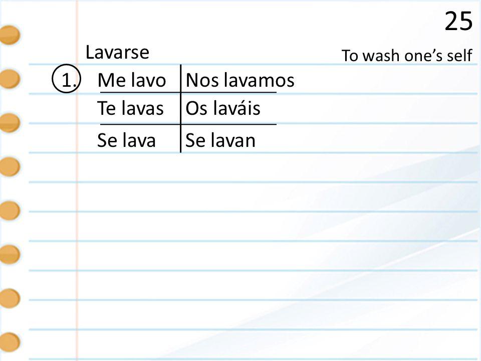25 1. To wash ones self Lavarse Me lavo Te lavas Se lava Nos lavamos Os laváis Se lavan