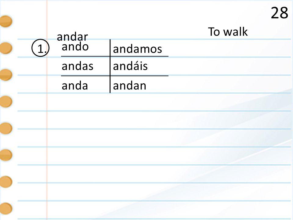 28 1. To walk andan ando andas anda andamos andar andáis