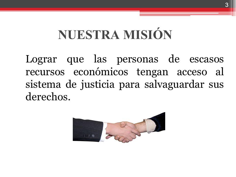 NUESTRA MISIÓN Lograr que las personas de escasos recursos económicos tengan acceso al sistema de justicia para salvaguardar sus derechos. 3