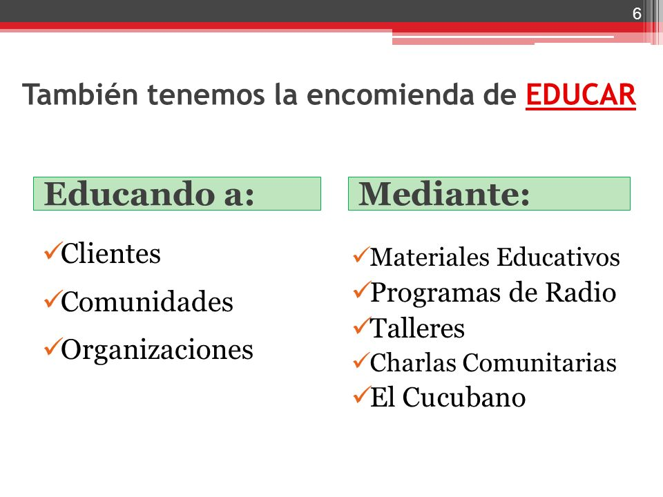 También tenemos la encomienda de EDUCAR Educando a: Mediante: Clientes Comunidades Organizaciones Materiales Educativos Programas de Radio Talleres Ch