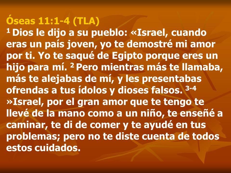 Óseas 11:1-4 (TLA) 1 Dios le dijo a su pueblo: «Israel, cuando eras un país joven, yo te demostré mi amor por ti. Yo te saqué de Egipto porque eres un