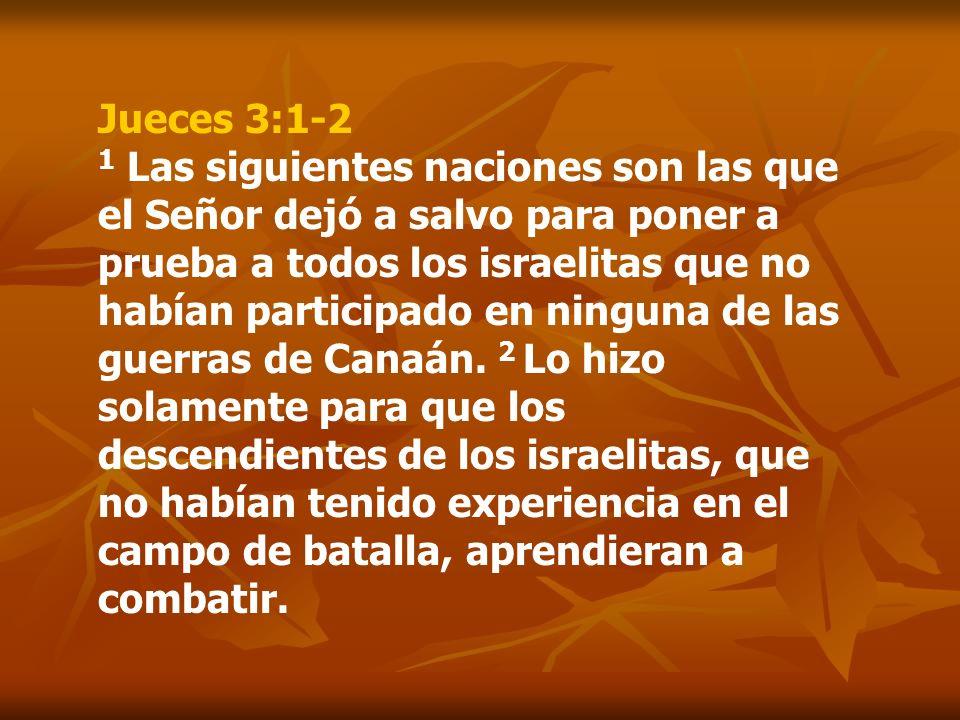 Jueces 3:1-2 1 Las siguientes naciones son las que el Señor dejó a salvo para poner a prueba a todos los israelitas que no habían participado en ningu