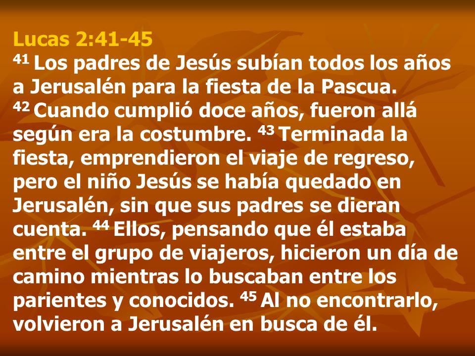 Lucas 2:41-45 41 Los padres de Jesús subían todos los años a Jerusalén para la fiesta de la Pascua. 42 Cuando cumplió doce años, fueron allá según era