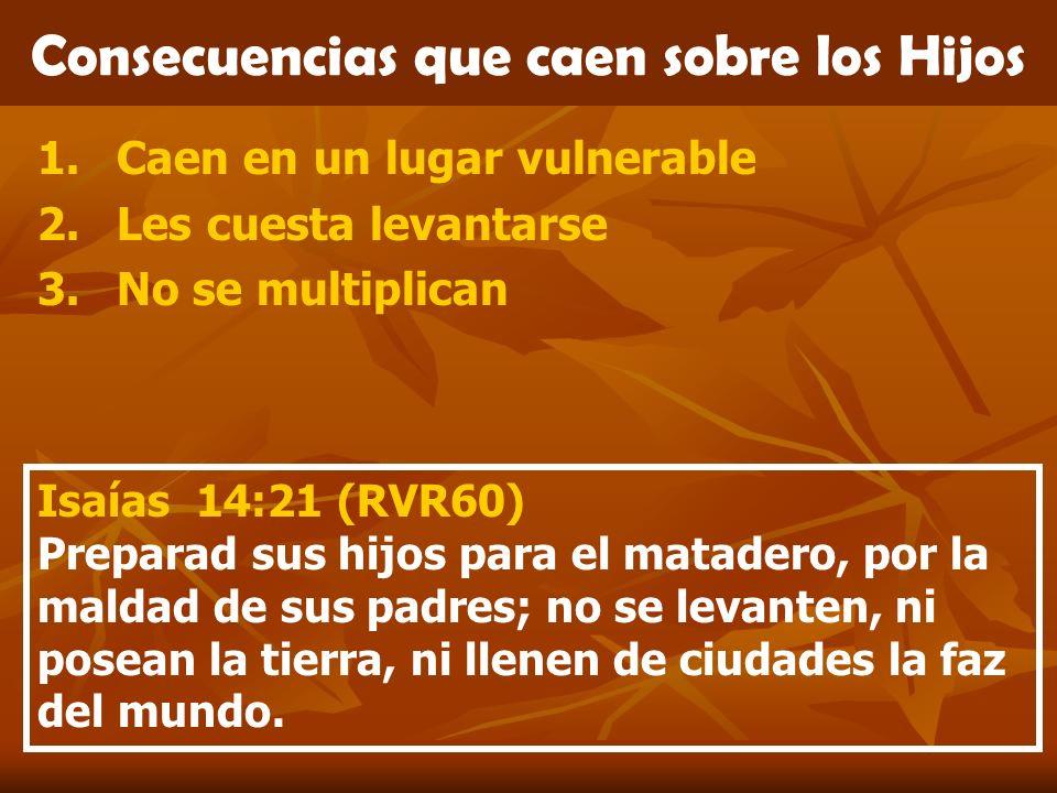 Consecuencias que caen sobre los Hijos 1.Caen en un lugar vulnerable 2.Les cuesta levantarse 3.No se multiplican Isaías 14:21 (RVR60) Preparad sus hij