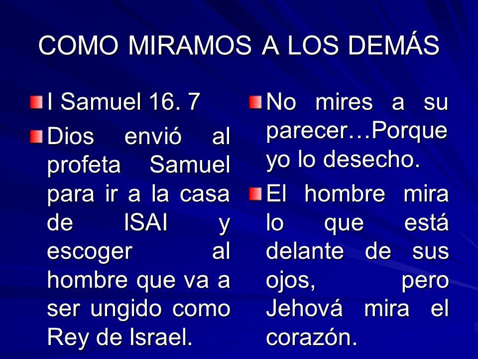 COMO MIRAMOS A LOS DEMÁS I Samuel 16. 7 Dios envió al profeta Samuel para ir a la casa de ISAI y escoger al hombre que va a ser ungido como Rey de Isr