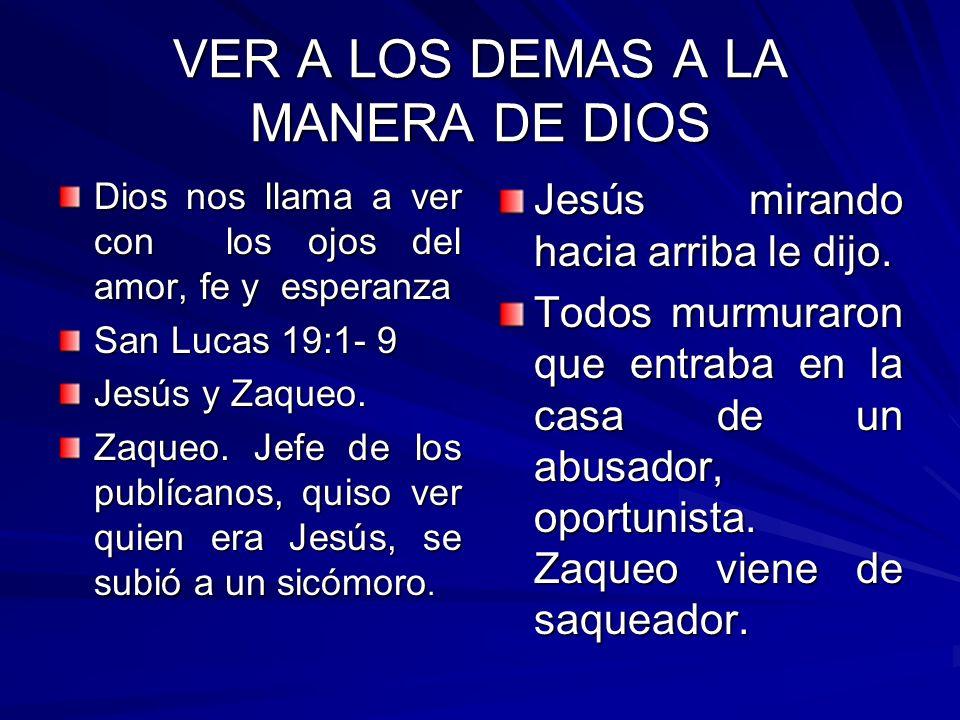 VER A LOS DEMAS A LA MANERA DE DIOS Dios nos llama a ver con los ojos del amor, fe y esperanza San Lucas 19:1- 9 Jesús y Zaqueo. Zaqueo. Jefe de los p