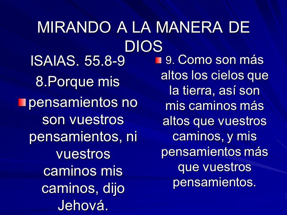 MIRANDO A LA MANERA DE DIOS ISAIAS. 55.8-9 8.Porque mis pensamientos no son vuestros pensamientos, ni vuestros caminos mis caminos, dijo Jehová. 9. Co