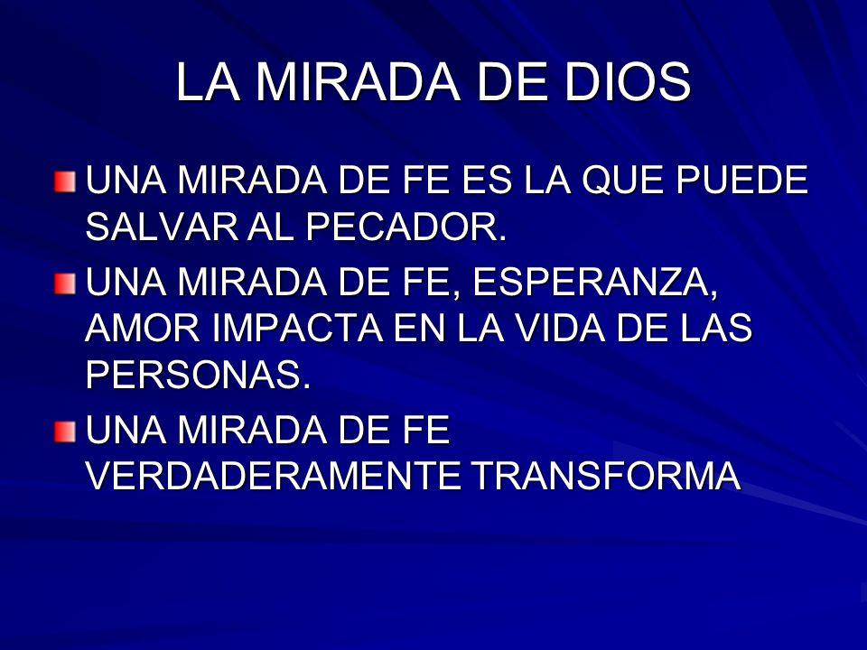 LA MIRADA DE DIOS UNA MIRADA DE FE ES LA QUE PUEDE SALVAR AL PECADOR. UNA MIRADA DE FE, ESPERANZA, AMOR IMPACTA EN LA VIDA DE LAS PERSONAS. UNA MIRADA