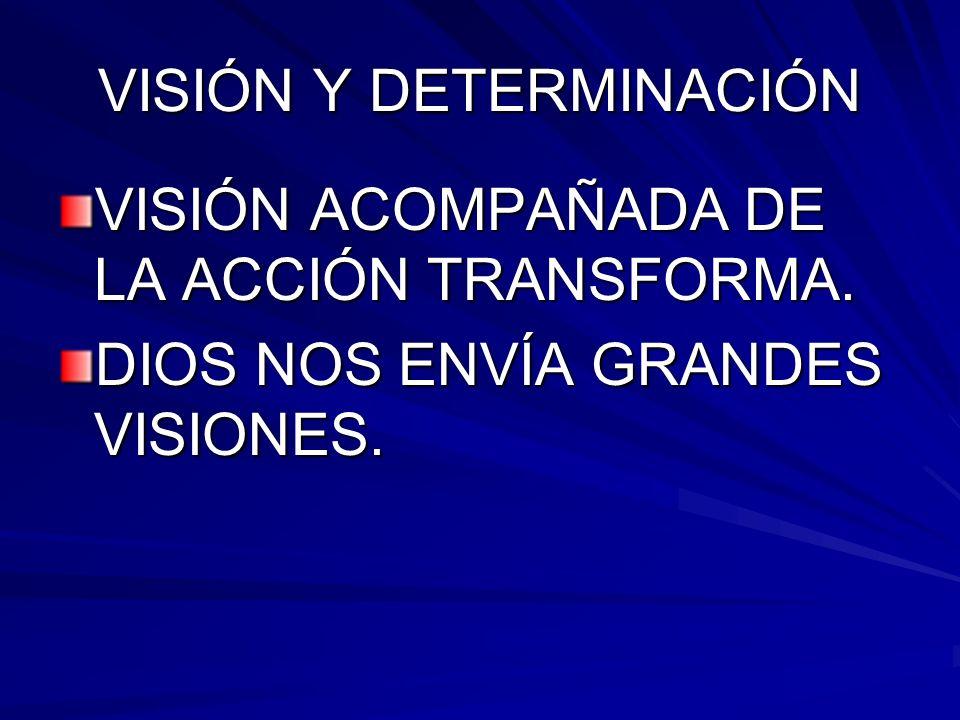VISIÓN Y DETERMINACIÓN VISIÓN ACOMPAÑADA DE LA ACCIÓN TRANSFORMA. DIOS NOS ENVÍA GRANDES VISIONES.