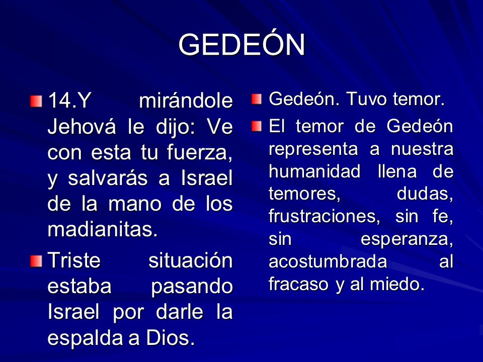 GEDEÓN 14.Y mirándole Jehová le dijo: Ve con esta tu fuerza, y salvarás a Israel de la mano de los madianitas. Triste situación estaba pasando Israel