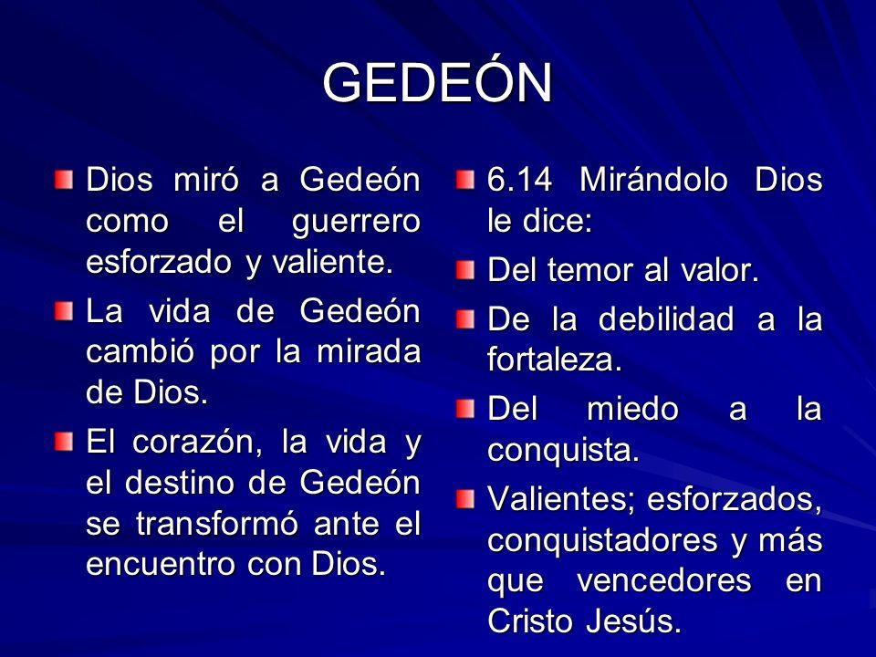 GEDEÓN Dios miró a Gedeón como el guerrero esforzado y valiente. La vida de Gedeón cambió por la mirada de Dios. El corazón, la vida y el destino de G