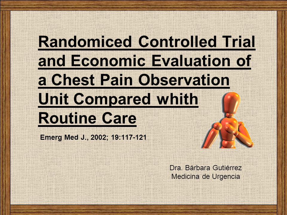 Randomiced Controlled Trial and Economic Evaluation of a Chest Pain Observation Unit Compared whith Routine Care Emerg Med J., 2002; 19:117-121 Dra. B