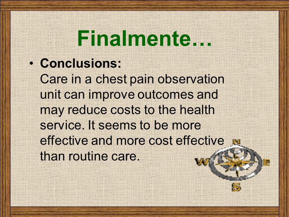 Finalmente… Conclusions: Care in a chest pain observation unit can improve outcomes and may reduce costs to the health service. It seems to be more ef