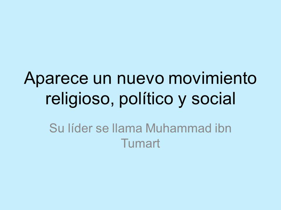 Aparece un nuevo movimiento religioso, político y social Su líder se llama Muhammad ibn Tumart