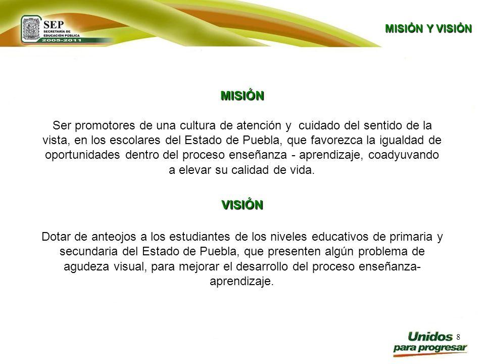 8 MISIÓN Y VISIÓN MISIÓN Ser promotores de una cultura de atención y cuidado del sentido de la vista, en los escolares del Estado de Puebla, que favor