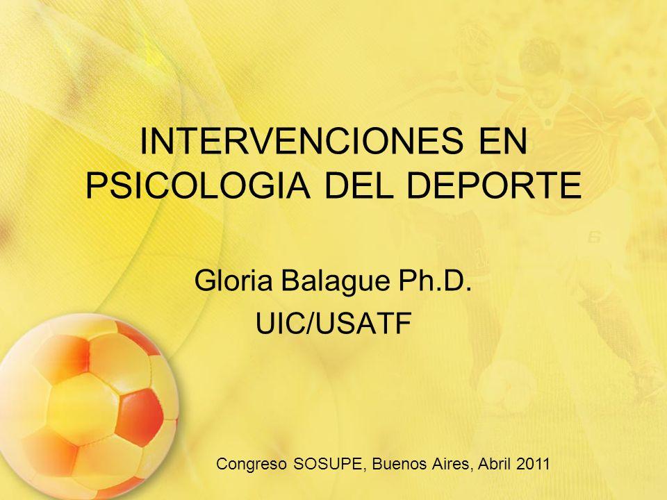 INTERVENCIONES EN PSICOLOGIA DEL DEPORTE Gloria Balague Ph.D. UIC/USATF Congreso SOSUPE, Buenos Aires, Abril 2011