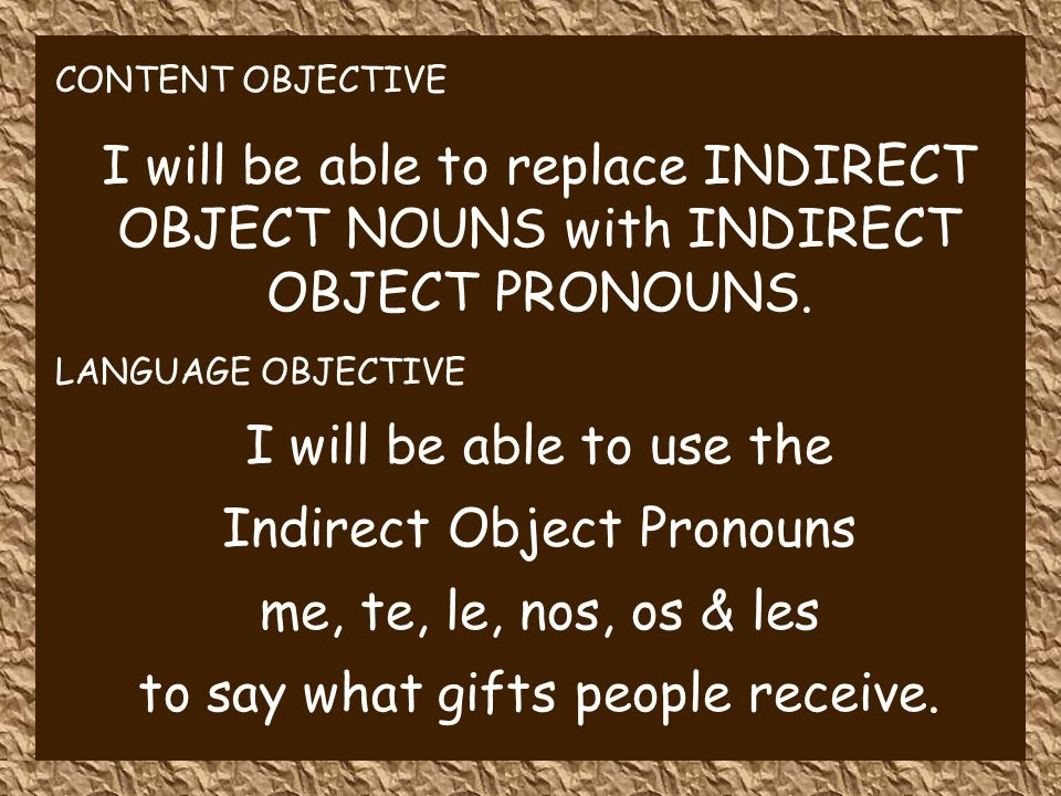 CONTENT OBJECTIVE I will be able to replace INDIRECT OBJECT NOUNS with INDIRECT OBJECT PRONOUNS.