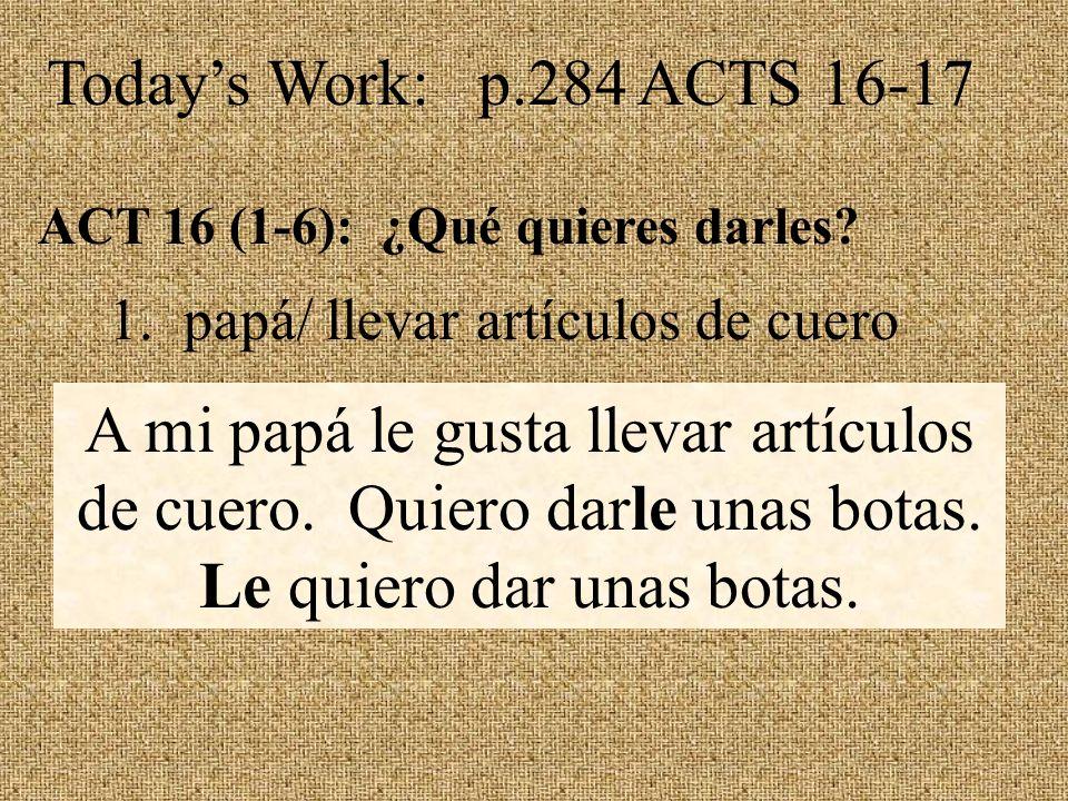 Todays Work: p.284 ACTS 16-17 ACT 16 (1-6): ¿Qué quieres darles.