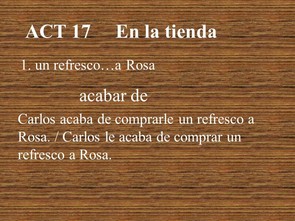 ACT 17 En la tienda 1.un refresco…a Rosa acabar de Carlos acaba de comprarle un refresco a Rosa.
