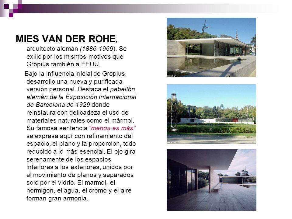 MIES VAN DER ROHE, arquitecto alemán (1886-1969). Se exilio por los mismos motivos que Gropius también a EEUU. Bajo la influencia inicial de Gropius,