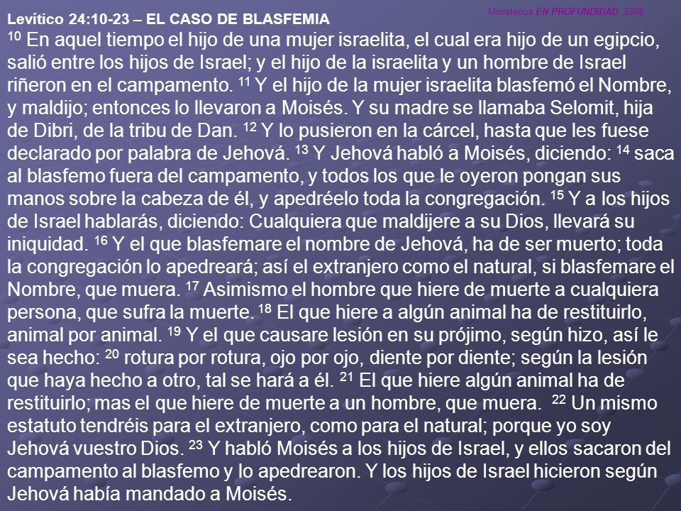 Ministerios EN PROFUNDIDAD 2008 Levítico 24:10-23 – EL CASO DE BLASFEMIA 10 En aquel tiempo el hijo de una mujer israelita, el cual era hijo de un egi
