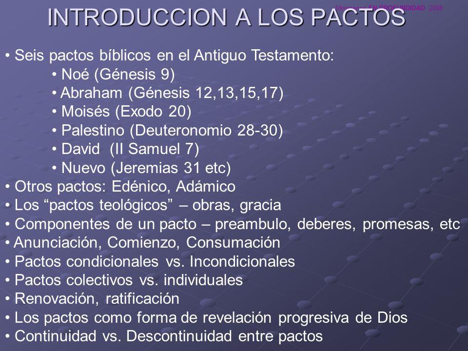 Ministerios EN PROFUNDIDAD 2008 INTRODUCCION A LOS PACTOS Seis pactos bíblicos en el Antiguo Testamento: Noé (Génesis 9) Abraham (Génesis 12,13,15,17)