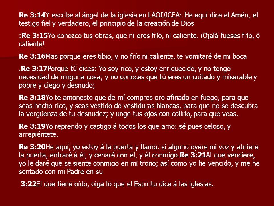 Re 3:14Y escribe al ángel de la iglesia en LAODICEA: He aquí dice el Amén, el testigo fiel y verdadero, el principio de la creación de Dios :Re 3:15Yo