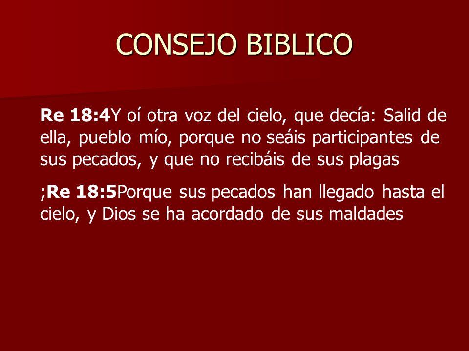 CONSEJO BIBLICO Re 18:4Y oí otra voz del cielo, que decía: Salid de ella, pueblo mío, porque no seáis participantes de sus pecados, y que no recibáis