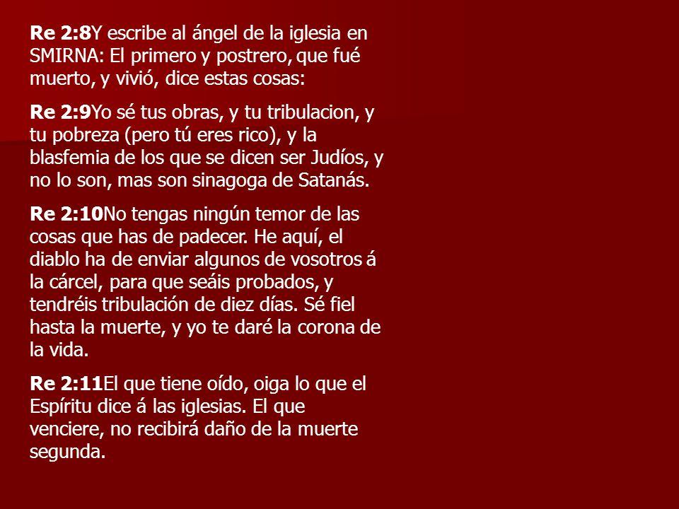 Re 2:8Y escribe al ángel de la iglesia en SMIRNA: El primero y postrero, que fué muerto, y vivió, dice estas cosas: Re 2:9Yo sé tus obras, y tu tribul