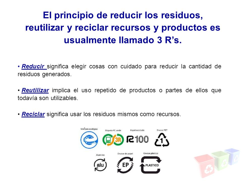 El principio de reducir los residuos, reutilizar y reciclar recursos y productos es usualmente llamado 3 Rs. Reducir significa elegir cosas con cuidad