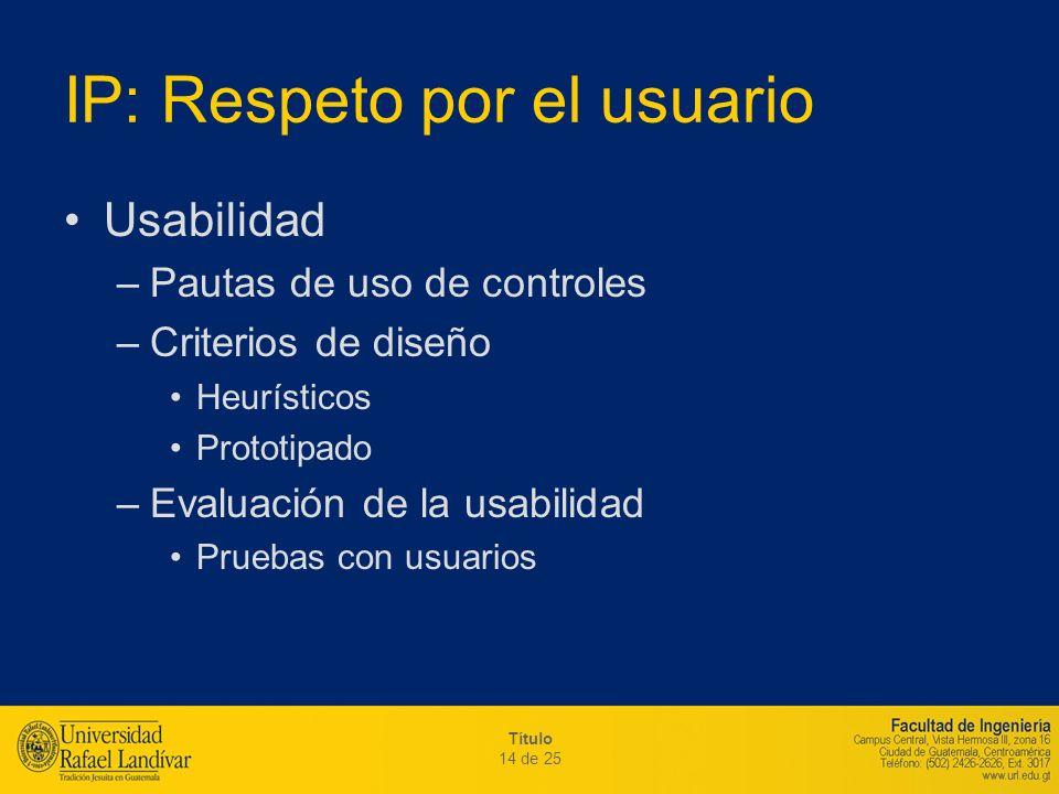 Título 14 de 25 IP: Respeto por el usuario Usabilidad –Pautas de uso de controles –Criterios de diseño Heurísticos Prototipado –Evaluación de la usabi