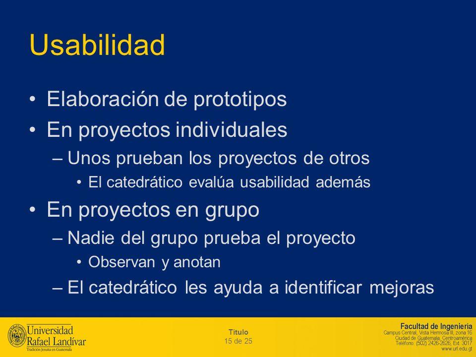Título 15 de 25 Usabilidad Elaboración de prototipos En proyectos individuales –Unos prueban los proyectos de otros El catedrático evalúa usabilidad a