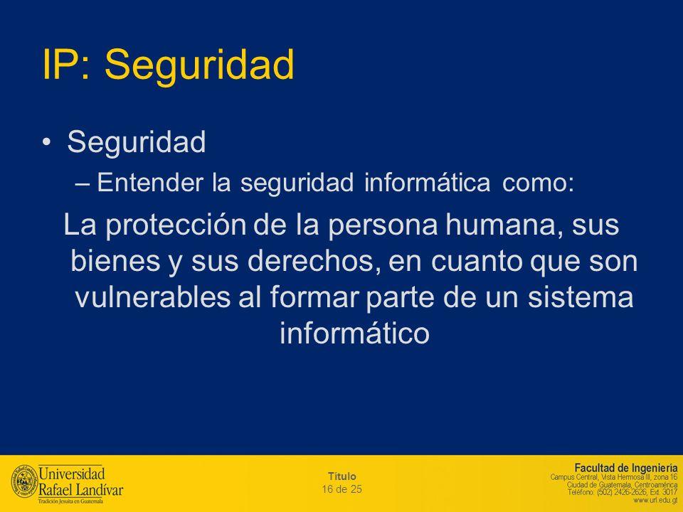 Título 16 de 25 IP: Seguridad Seguridad –Entender la seguridad informática como: La protección de la persona humana, sus bienes y sus derechos, en cua