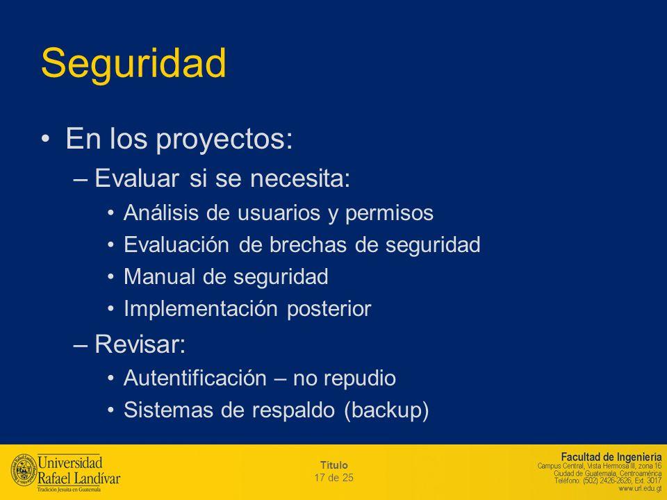 Título 17 de 25 Seguridad En los proyectos: –Evaluar si se necesita: Análisis de usuarios y permisos Evaluación de brechas de seguridad Manual de segu