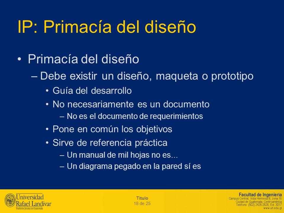 Título 18 de 25 IP: Primacía del diseño Primacía del diseño –Debe existir un diseño, maqueta o prototipo Guía del desarrollo No necesariamente es un d
