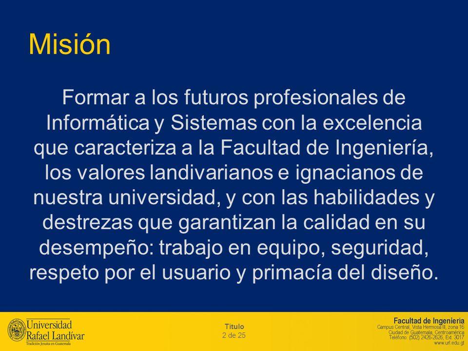 Título 2 de 25 Misión Formar a los futuros profesionales de Informática y Sistemas con la excelencia que caracteriza a la Facultad de Ingeniería, los