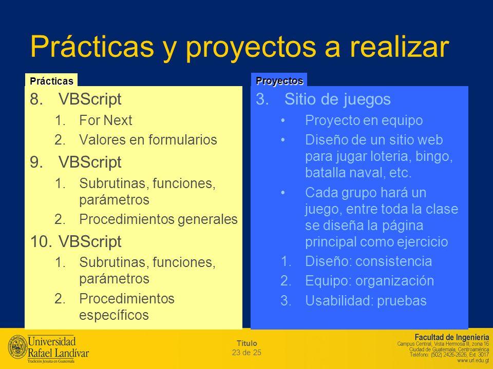 Título 23 de 25 Prácticas y proyectos a realizar 8.VBScript 1.For Next 2.Valores en formularios 9.VBScript 1.Subrutinas, funciones, parámetros 2.Proce