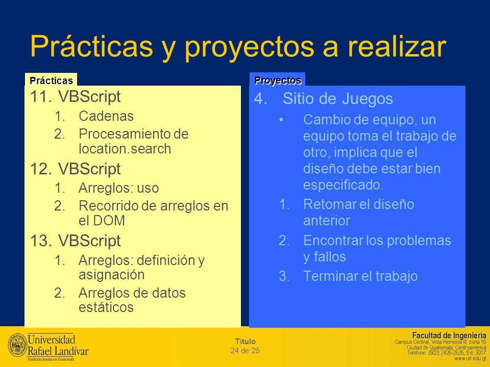 Título 24 de 25 Prácticas y proyectos a realizar 11.VBScript 1.Cadenas 2.Procesamiento de location.search 12.VBScript 1.Arreglos: uso 2.Recorrido de a