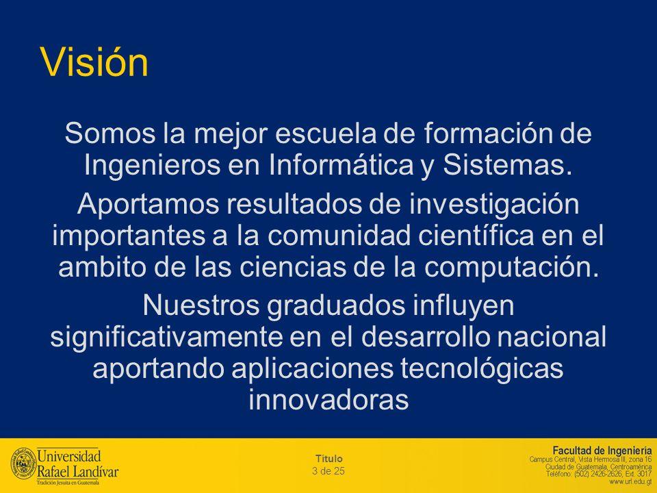 Título 3 de 25 Visión Somos la mejor escuela de formación de Ingenieros en Informática y Sistemas. Aportamos resultados de investigación importantes a