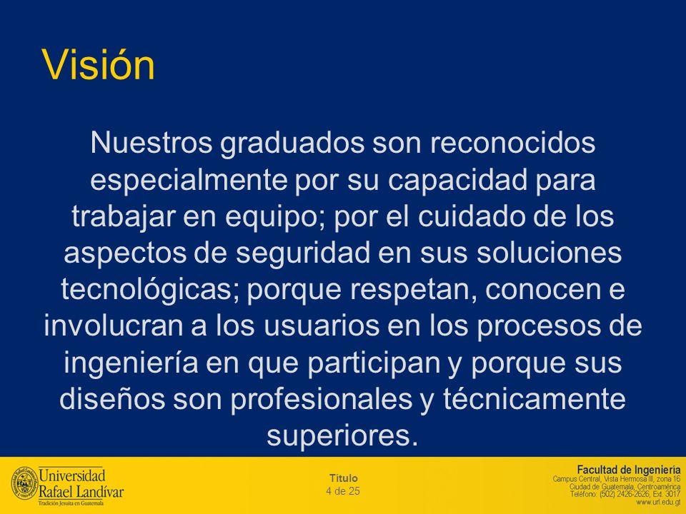Título 4 de 25 Visión Nuestros graduados son reconocidos especialmente por su capacidad para trabajar en equipo; por el cuidado de los aspectos de seg