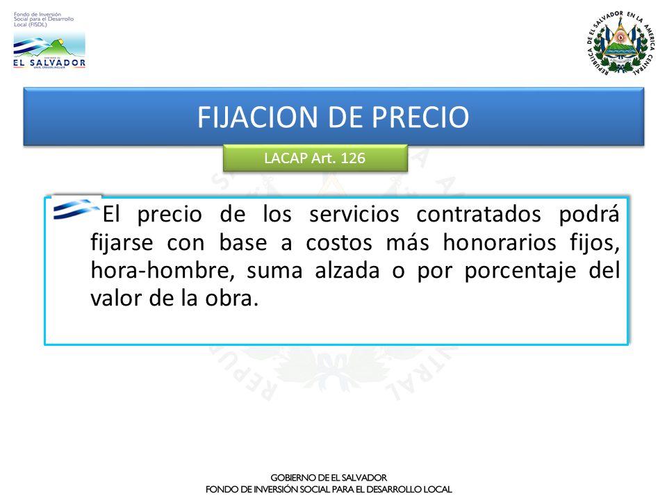 FIJACION DE PRECIO LACAP Art. 126 El precio de los servicios contratados podrá fijarse con base a costos más honorarios fijos, hora-hombre, suma alzad