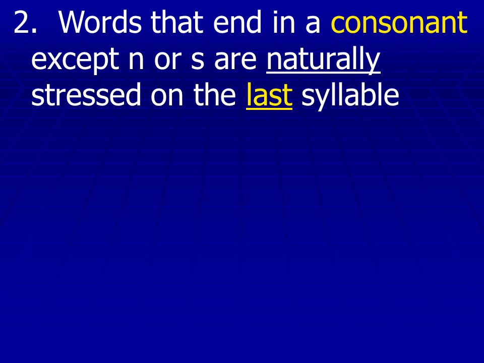 2. Words that end in a consonant except n or s are naturally stressed on the last syllable