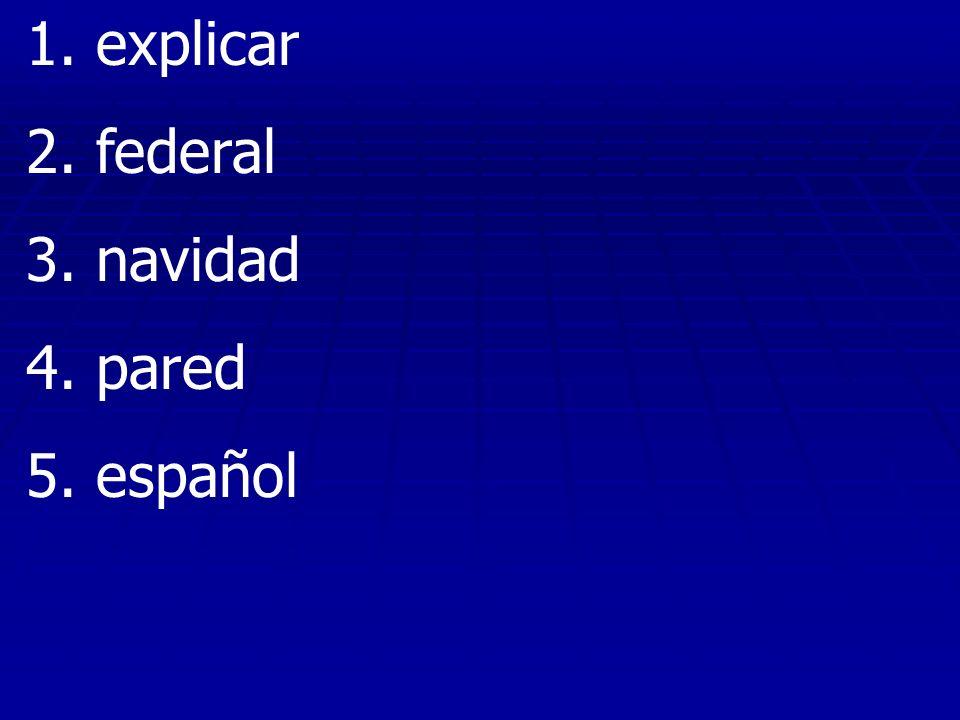 1. explicar 2. federal 3. navidad 4. pared 5. español