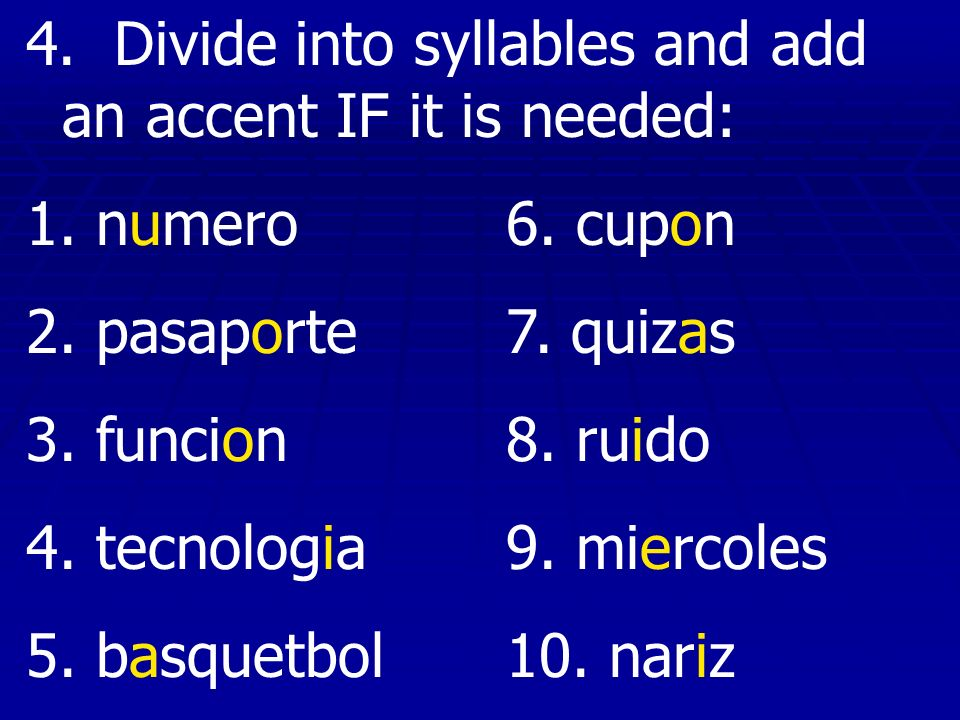 4. Divide into syllables and add an accent IF it is needed: 1. numero6. cupon 2. pasaporte7. quizas 3. funcion8. ruido 4. tecnologia9. miercoles 5. ba