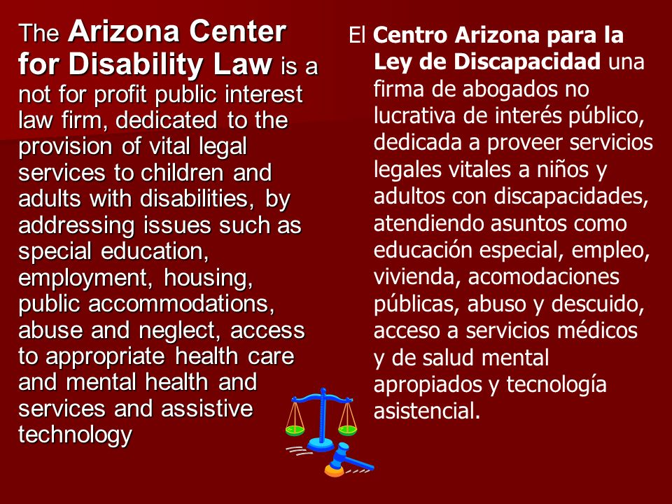 The Arizona Center for Disability Law is a not for profit public interest law firm, dedicated to the provision of vital legal services to children and
