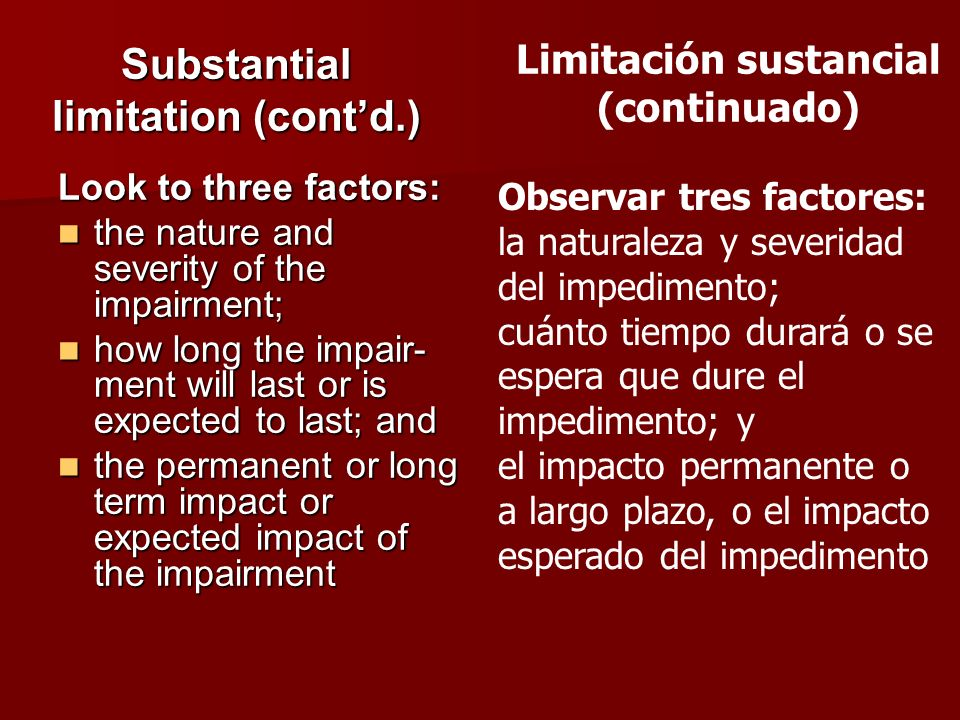 Substantial limitation (contd.) Look to three factors: the nature and severity of the impairment; the nature and severity of the impairment; how long