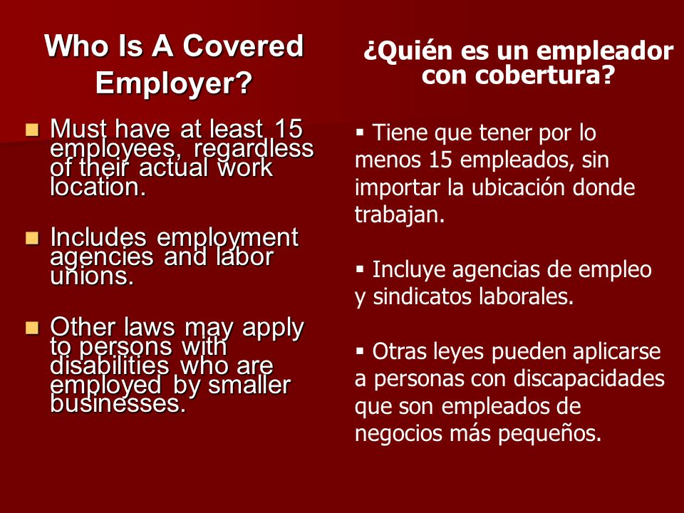 Who Is A Covered Employer? Must have at least 15 employees, regardless of their actual work location. Must have at least 15 employees, regardless of t