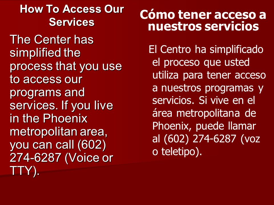 How To Access Our Services The Center has simplified the process that you use to access our programs and services. If you live in the Phoenix metropol
