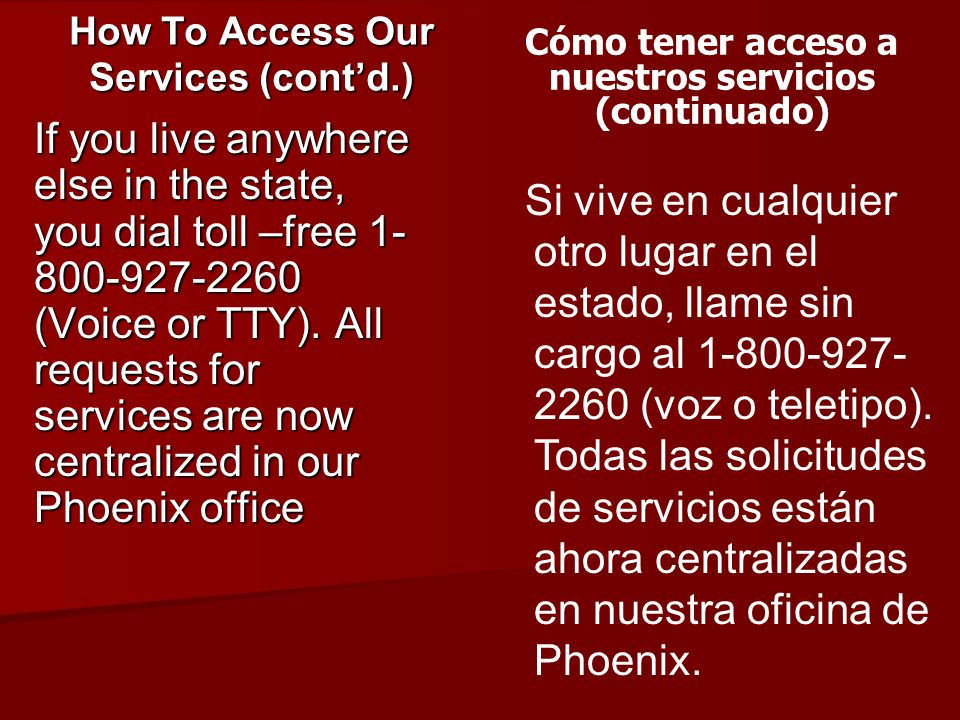 If you live anywhere else in the state, you dial toll –free 1- 800-927-2260 (Voice or TTY). All requests for services are now centralized in our Phoen